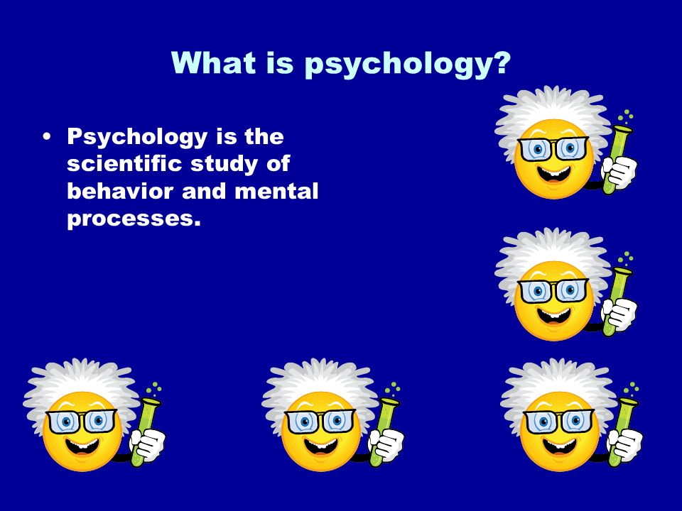 What is psychology Psychology is the scientific study of behavior and mental processes.
