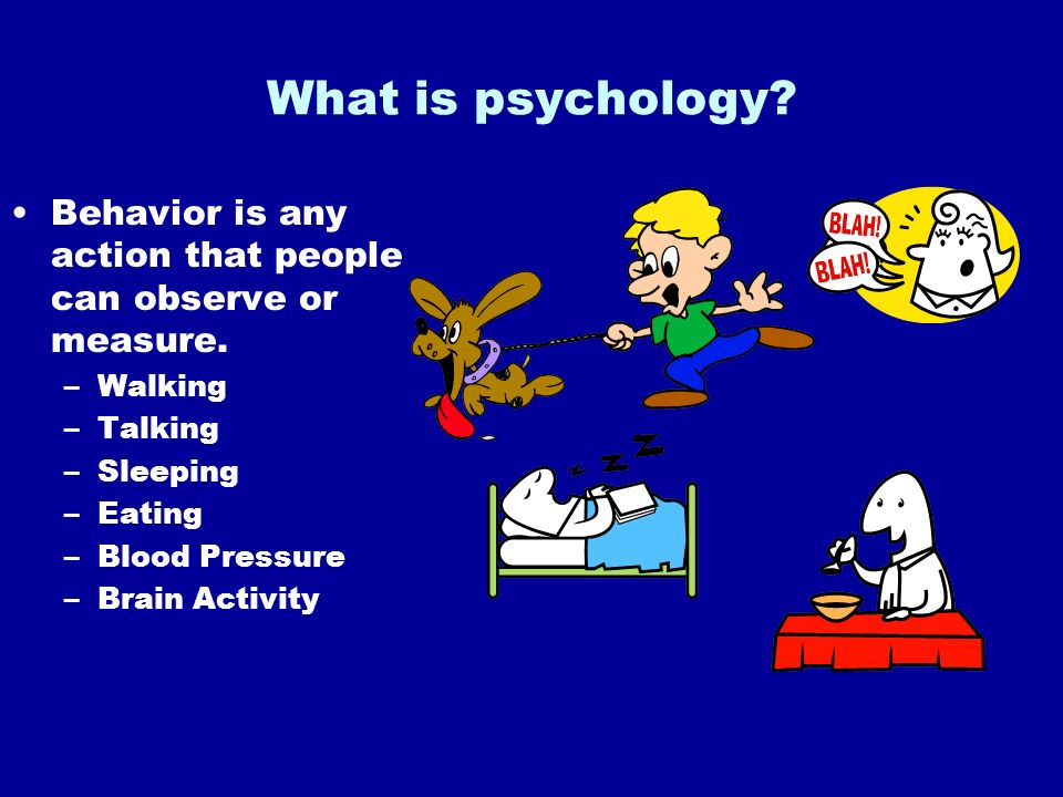 What is psychology Behavior is any action that people can observe or measure. Walking. Talking. Sleeping.