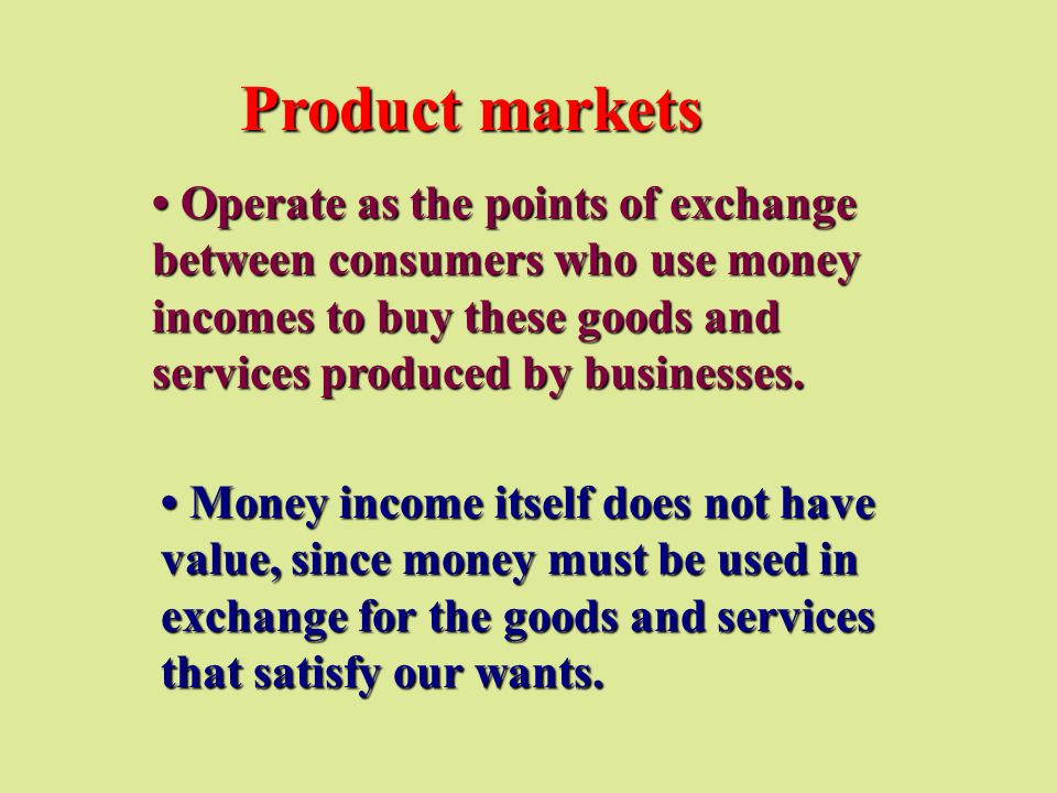 Product markets • Operate as the points of exchange between consumers who use money incomes to buy these goods and services produced by businesses.
