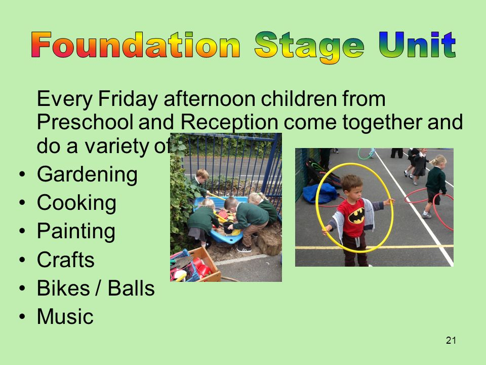 Foundation Stage Unit Every Friday afternoon children from Preschool and Reception come together and do a variety of activities.