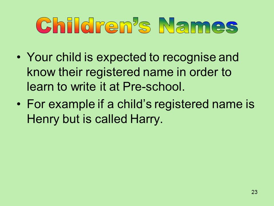 Children's Names Your child is expected to recognise and know their registered name in order to learn to write it at Pre-school.