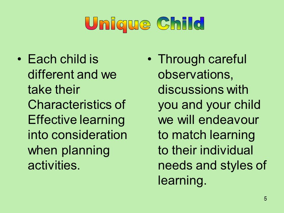Unique Child Each child is different and we take their Characteristics of Effective learning into consideration when planning activities.