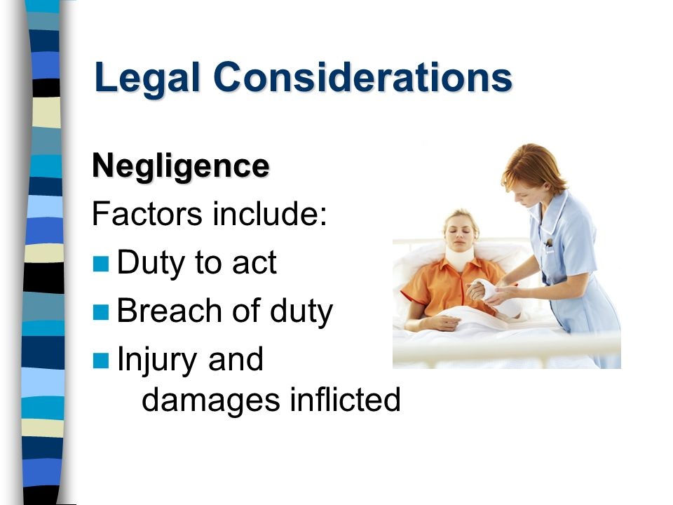 Legal Considerations Negligence Factors include: Duty to act