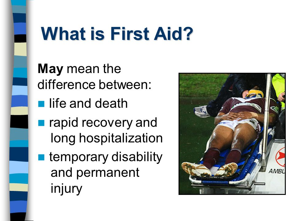 What is First Aid May mean the difference between: life and death