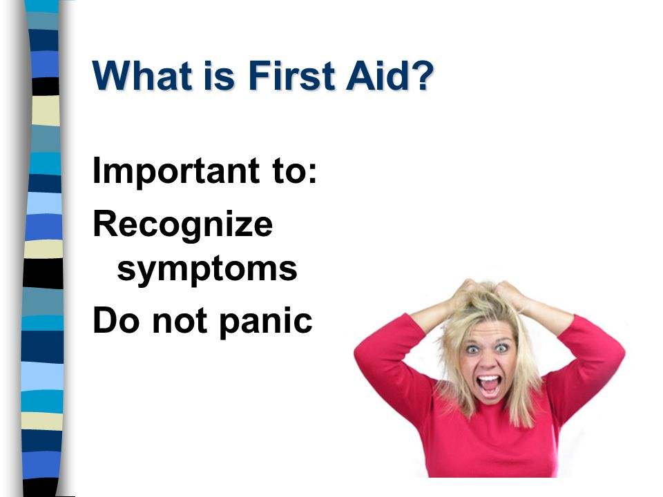 What is First Aid Important to: Recognize symptoms Do not panic
