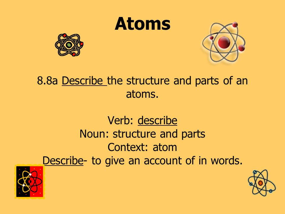Atoms 8. 8a Describe the structure and parts of an atoms