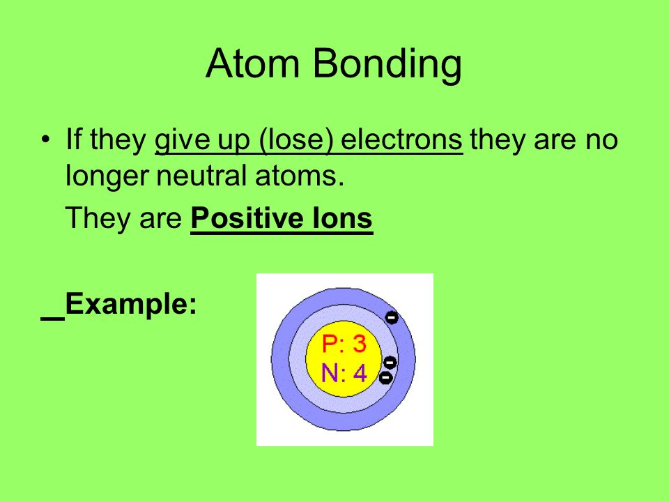 Atom Bonding If they give up (lose) electrons they are no longer neutral atoms. They are Positive Ions.