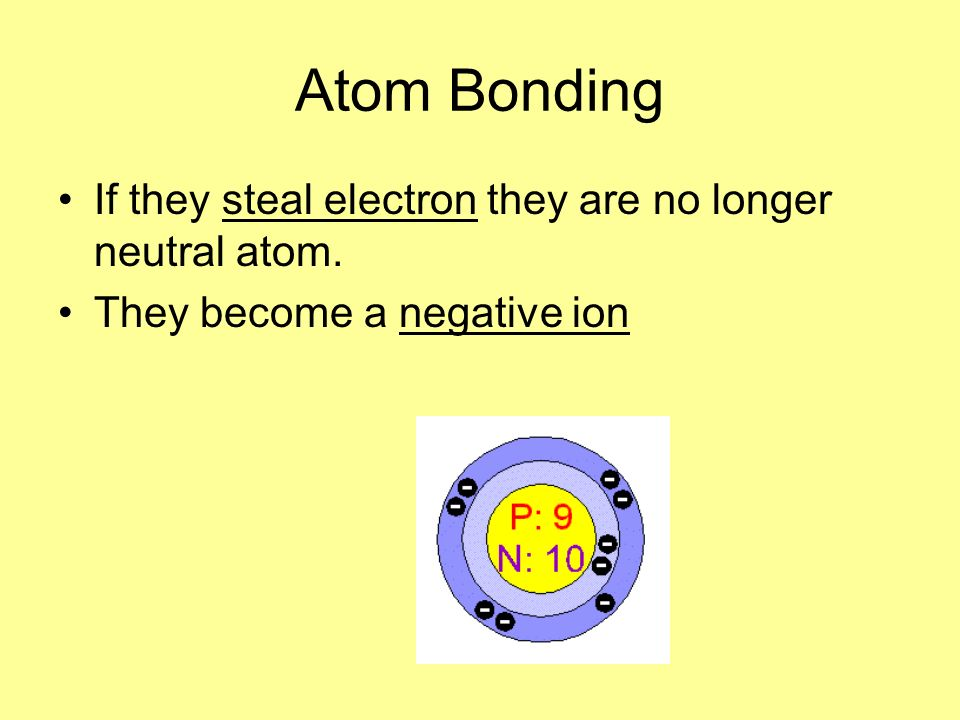 Atom Bonding If they steal electron they are no longer neutral atom.