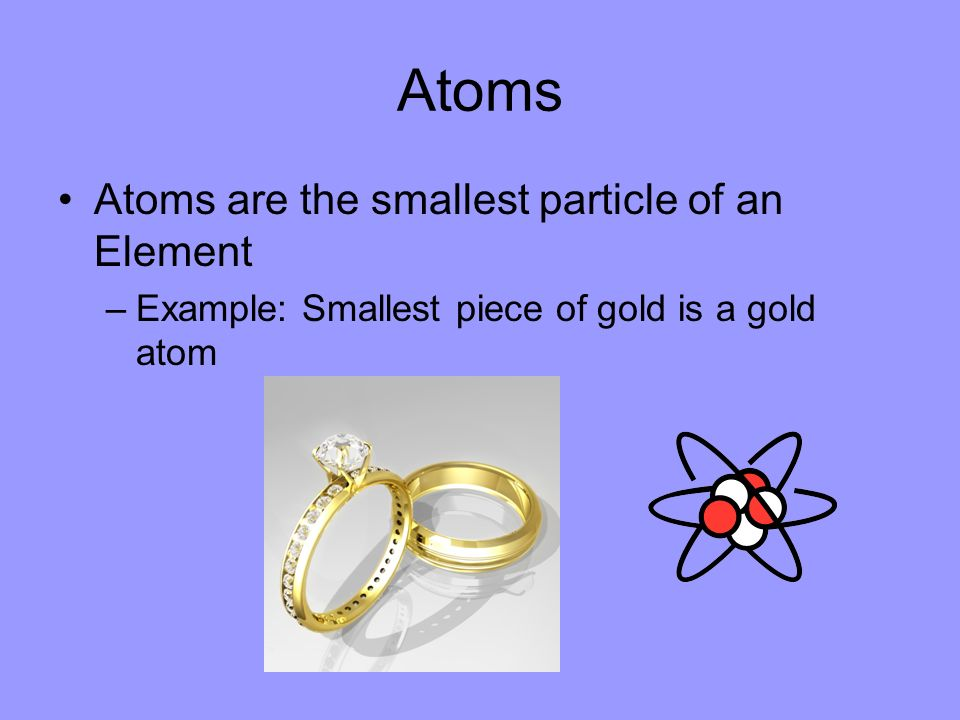 Atoms Atoms are the smallest particle of an Element