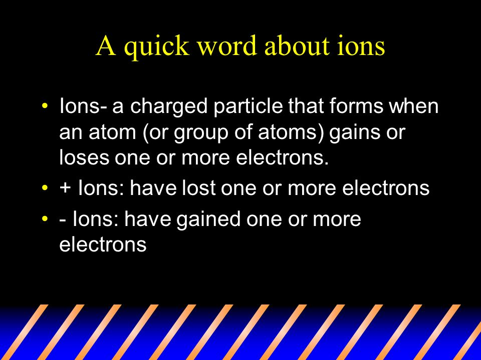 A quick word about ions Ions- a charged particle that forms when an atom (or group of atoms) gains or loses one or more electrons.