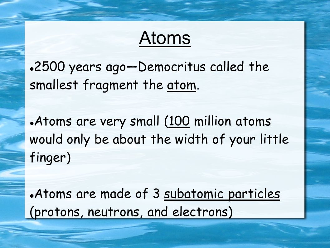 Atoms 2500 years ago—Democritus called the smallest fragment the atom.