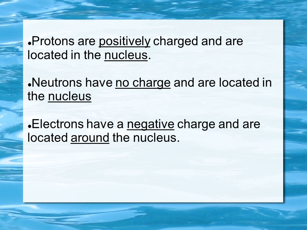 Protons are positively charged and are located in the nucleus.
