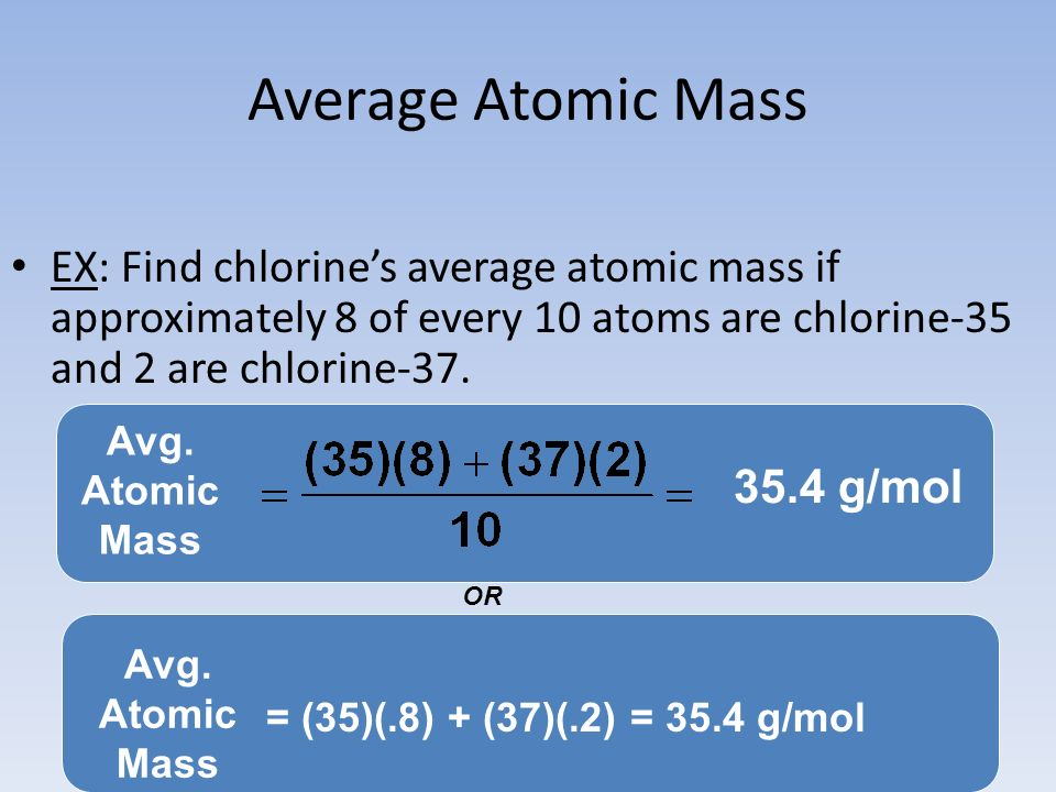 Average Atomic Mass EX: Find chlorine's average atomic mass if approximately 8 of every 10 atoms are chlorine-35 and 2 are chlorine-37.