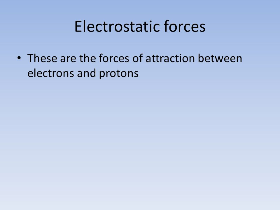 Electrostatic forces These are the forces of attraction between electrons and protons