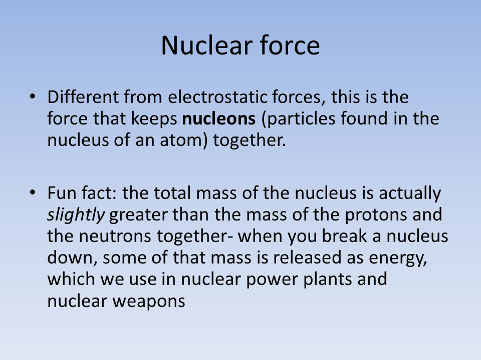 Nuclear force Different from electrostatic forces, this is the force that keeps nucleons (particles found in the nucleus of an atom) together.