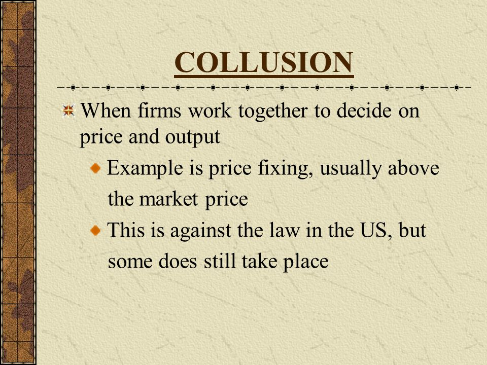 COLLUSION When firms work together to decide on price and output