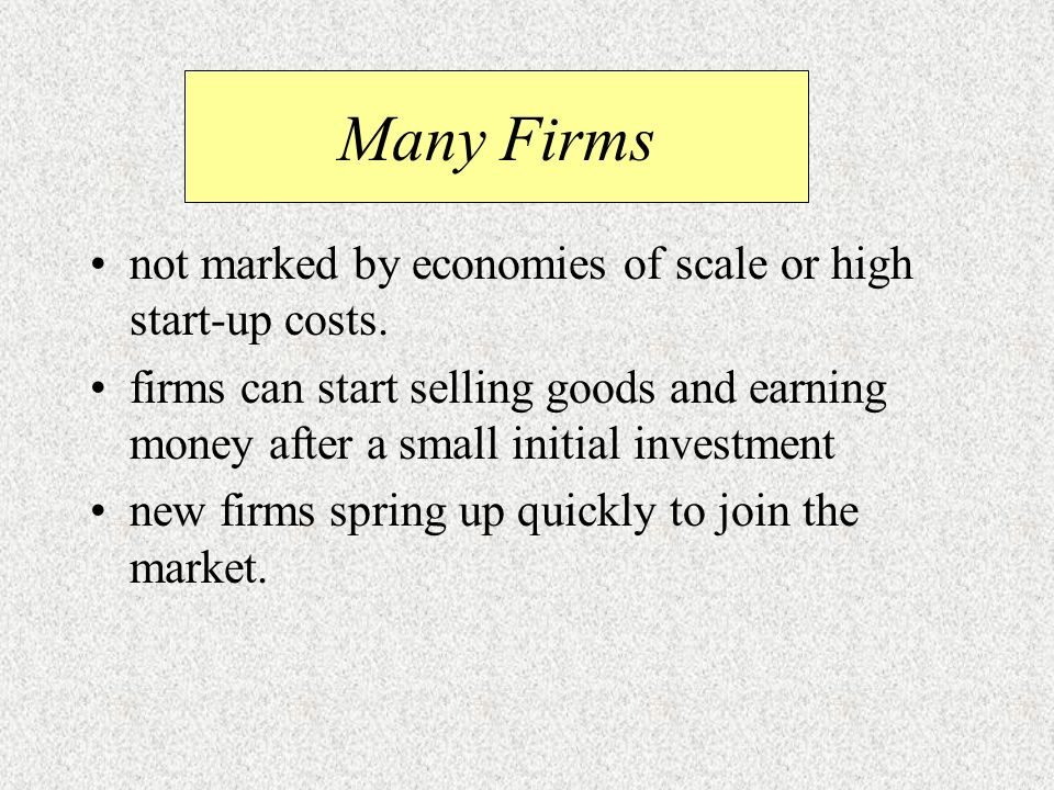 Many Firms not marked by economies of scale or high start-up costs.