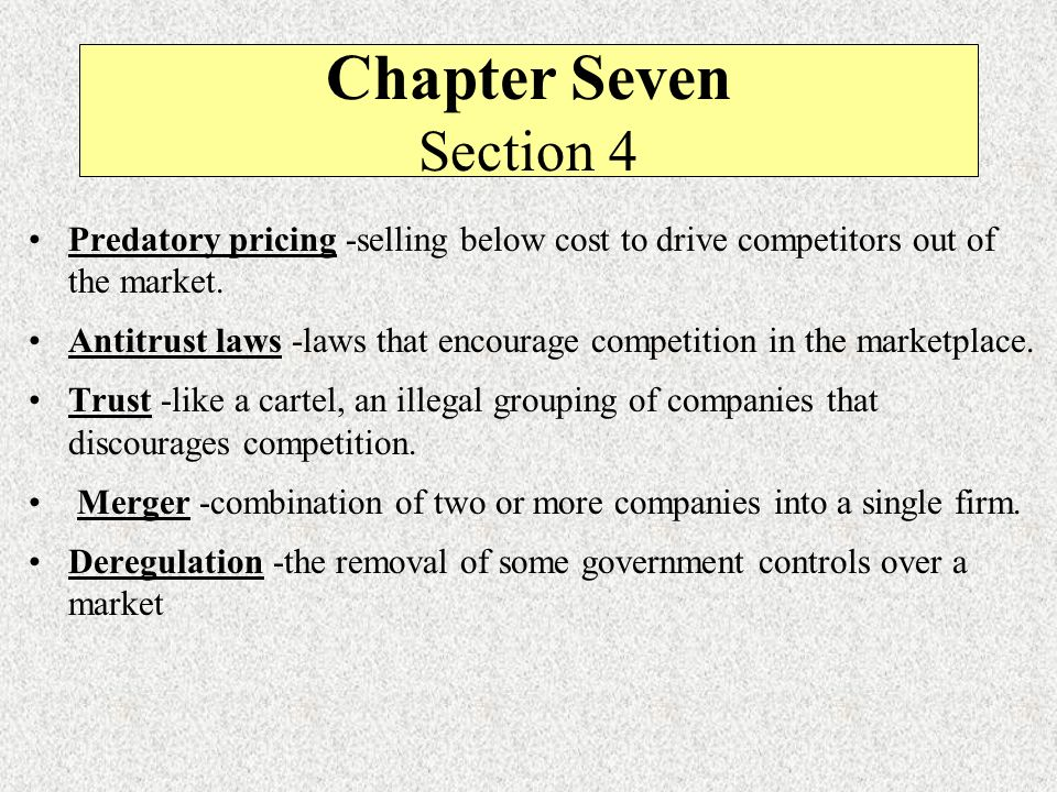 Chapter Seven Section 4 Predatory pricing -selling below cost to drive competitors out of the market.
