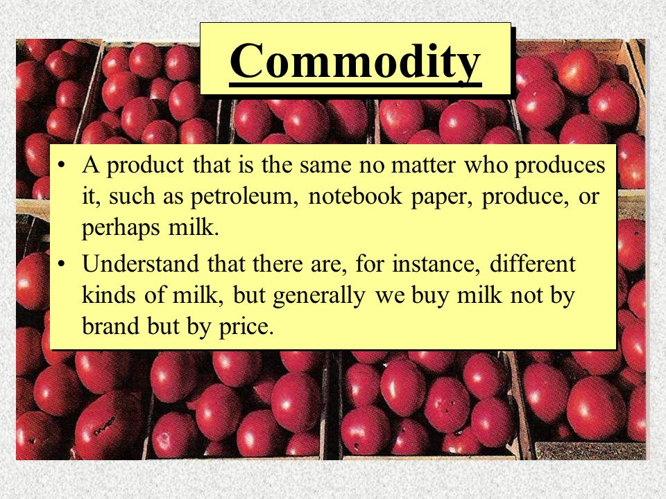 Commodity A product that is the same no matter who produces it, such as petroleum, notebook paper, produce, or perhaps milk.