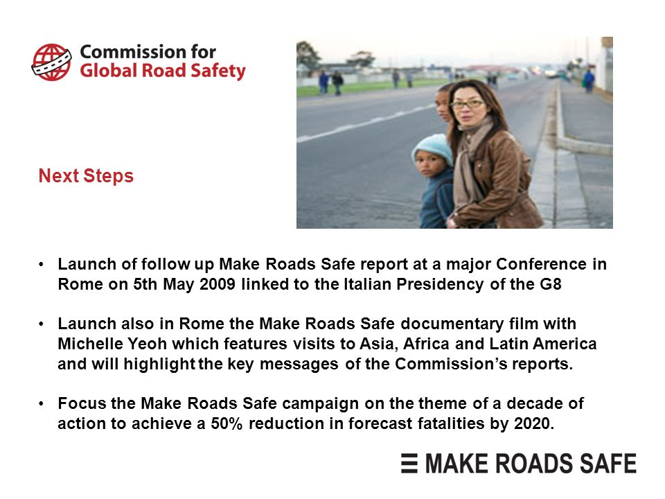 Next Steps Launch of follow up Make Roads Safe report at a major Conference in Rome on 5th May 2009 linked to the Italian Presidency of the G8.