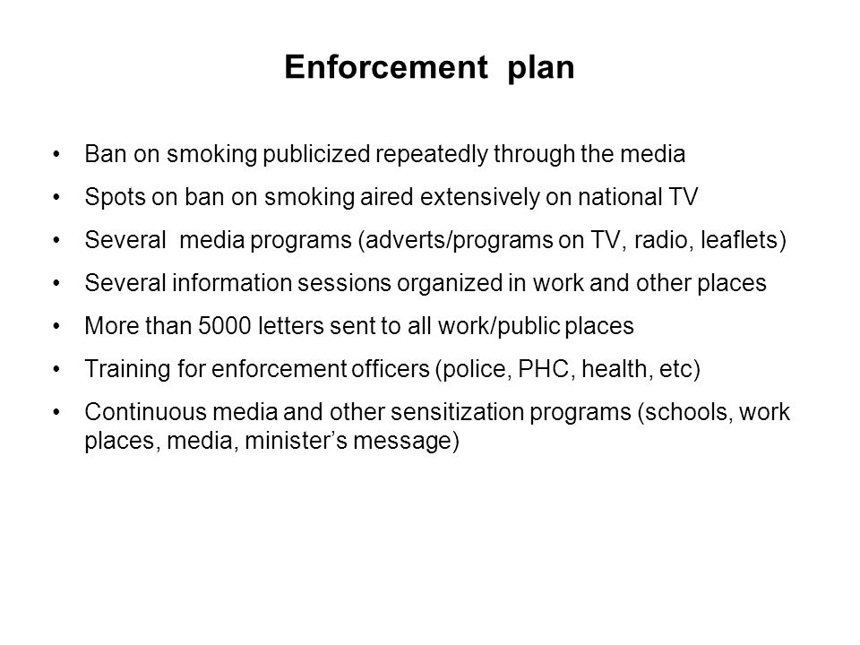 Enforcement plan Ban on smoking publicized repeatedly through the media. Spots on ban on smoking aired extensively on national TV.