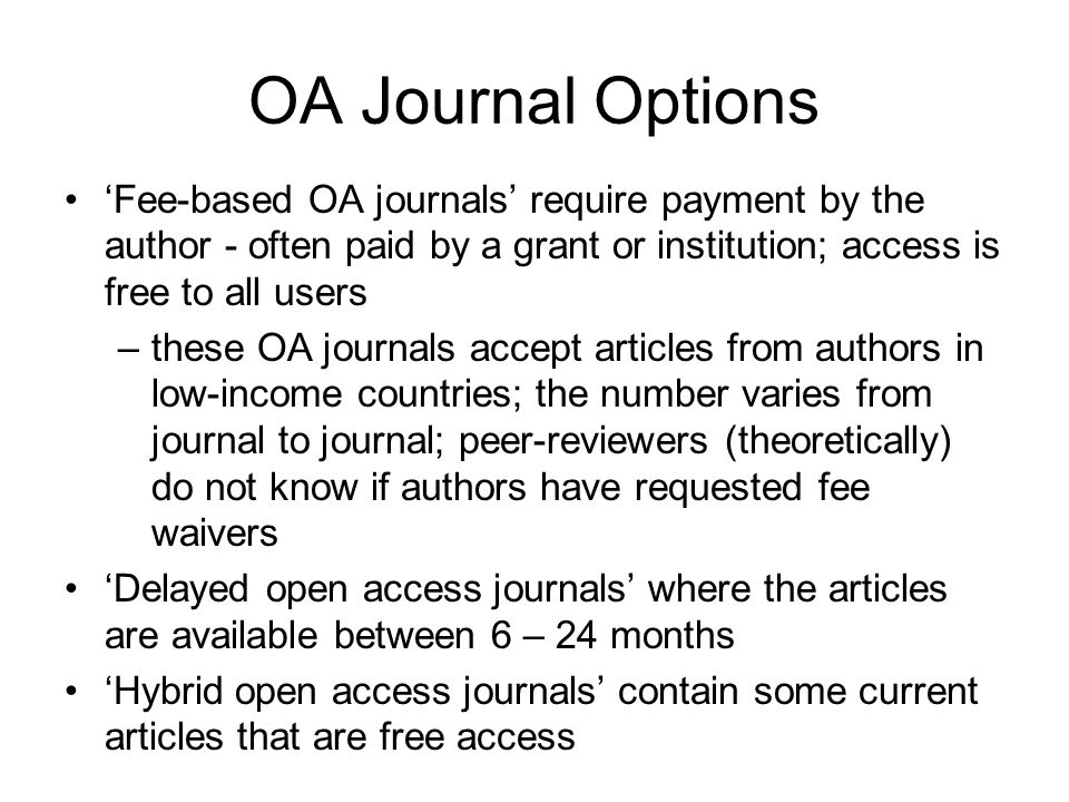 OA Journal Options 'Fee-based OA journals' require payment by the author - often paid by a grant or institution; access is free to all users.