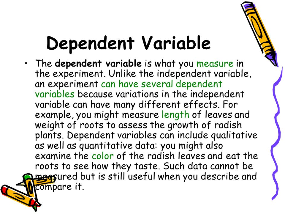 the independent and dependent types of variables and the experimental and non experimental approach  Dependent variable:the variable that the experimenter hypothesizes is affected by, or related to, the independent variable it is the outcome or effect variable, usually a measure of the subjects' performance resulting from changes in the independent variable.