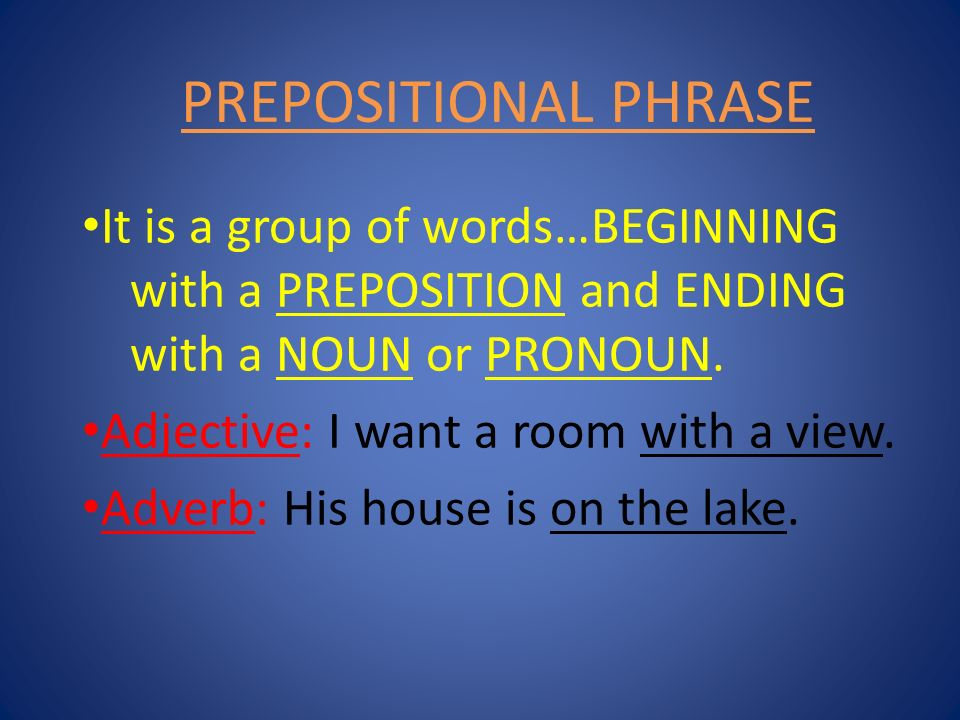 PREPOSITIONAL PHRASE It is a group of words…BEGINNING with a PREPOSITION and ENDING with a NOUN or PRONOUN.