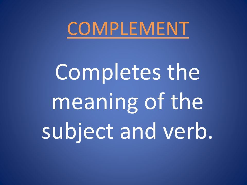 Completes the meaning of the subject and verb.
