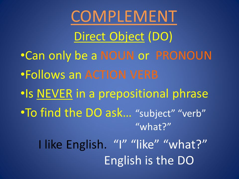 COMPLEMENT Direct Object (DO) Can only be a NOUN or PRONOUN