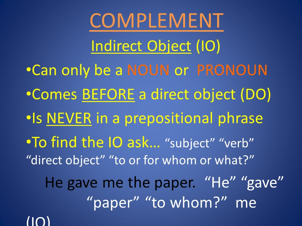 COMPLEMENT Indirect Object (IO) Can only be a NOUN or PRONOUN