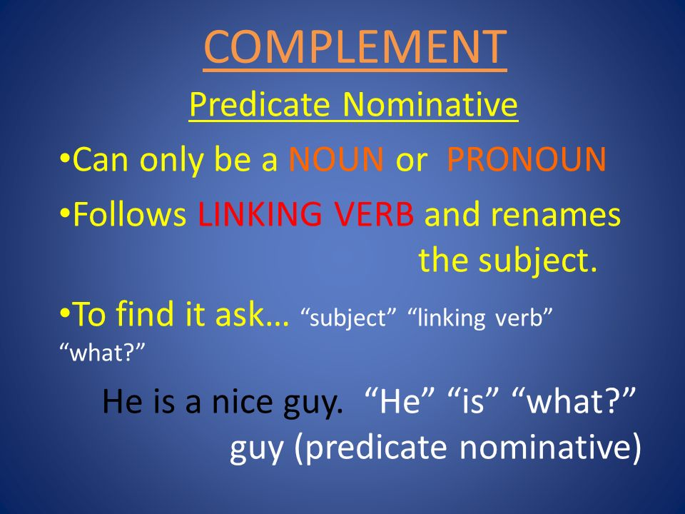 COMPLEMENT Predicate Nominative Can only be a NOUN or PRONOUN