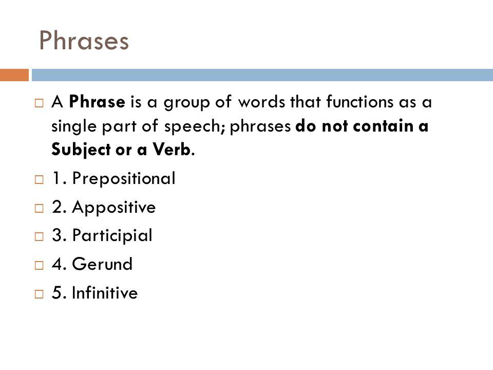 Phrases A Phrase is a group of words that functions as a single part of speech; phrases do not contain a Subject or a Verb.