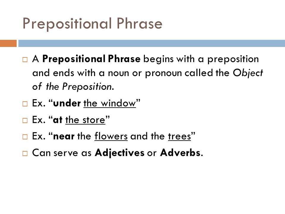 Prepositional Phrase A Prepositional Phrase begins with a preposition and ends with a noun or pronoun called the Object of the Preposition.