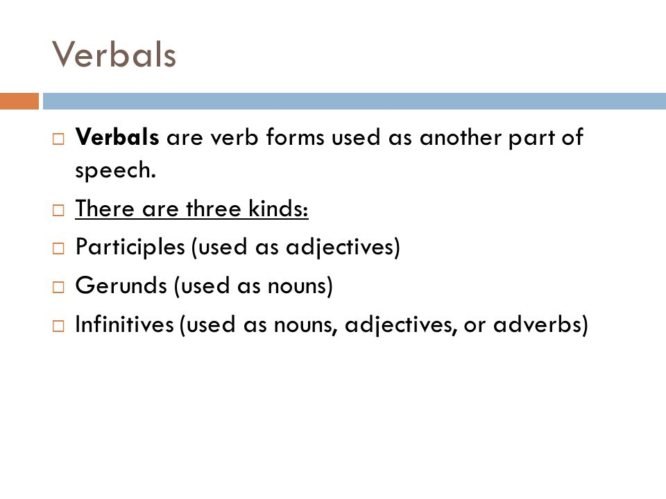 Verbals Verbals are verb forms used as another part of speech.