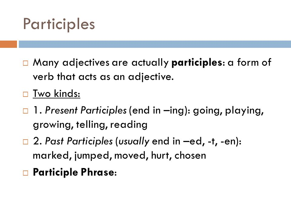 Participles Many adjectives are actually participles: a form of verb that acts as an adjective. Two kinds: