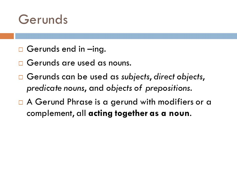 Gerunds Gerunds end in –ing. Gerunds are used as nouns.