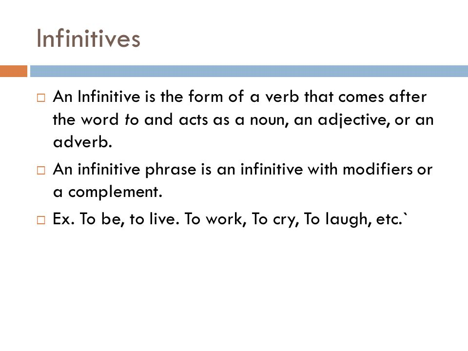 Infinitives An Infinitive is the form of a verb that comes after the word to and acts as a noun, an adjective, or an adverb.