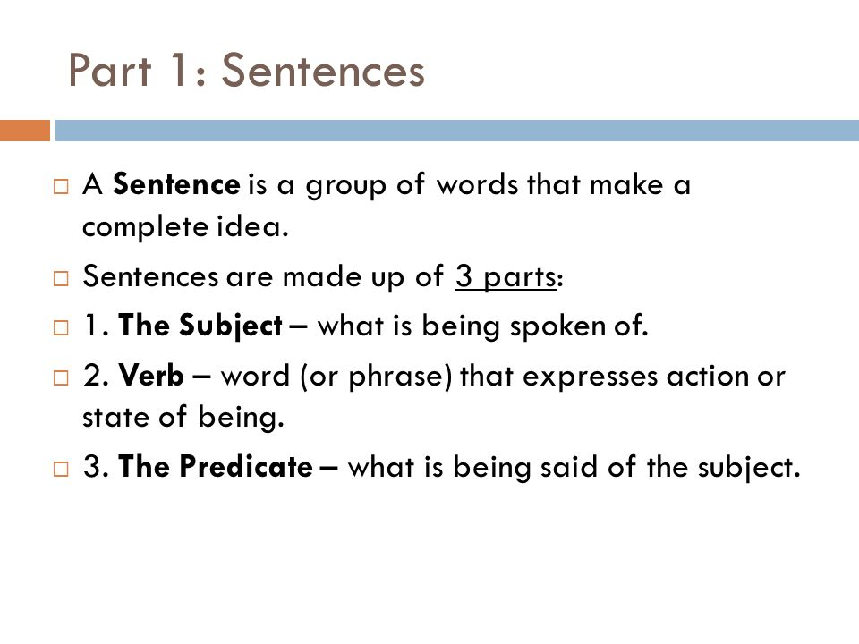 Part 1: Sentences A Sentence is a group of words that make a complete idea. Sentences are made up of 3 parts:
