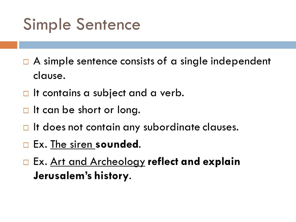 Simple Sentence A simple sentence consists of a single independent clause. It contains a subject and a verb.