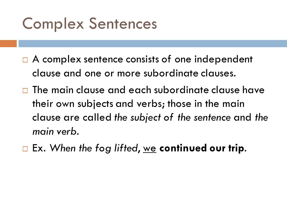 Complex Sentences A complex sentence consists of one independent clause and one or more subordinate clauses.