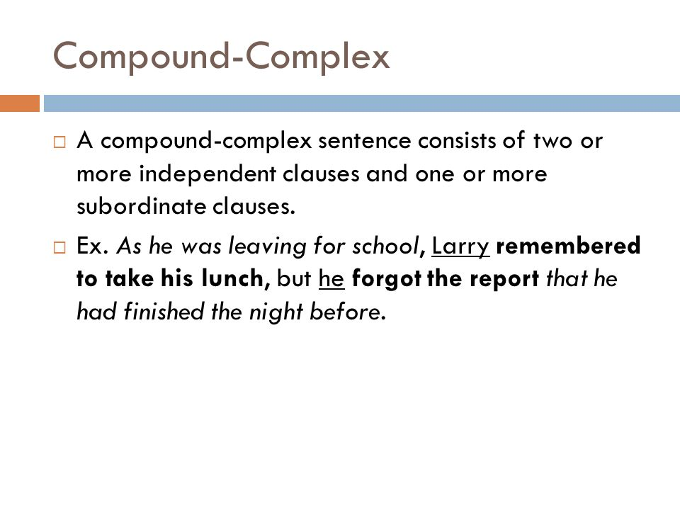 Compound-Complex A compound-complex sentence consists of two or more independent clauses and one or more subordinate clauses.