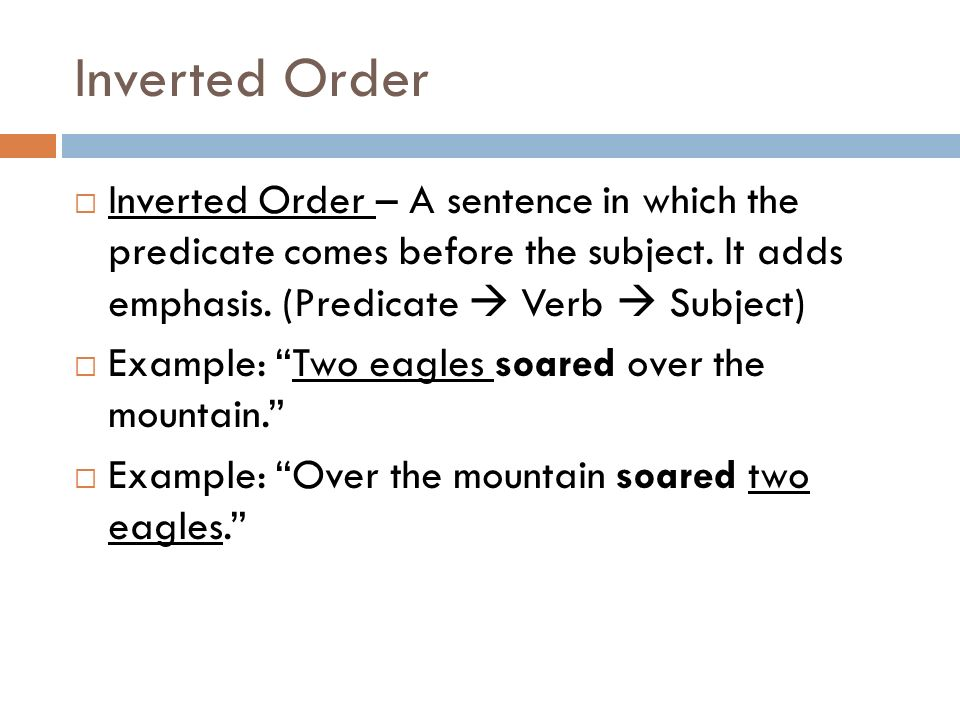 Inverted Order Inverted Order – A sentence in which the predicate comes before the subject. It adds emphasis. (Predicate  Verb  Subject)