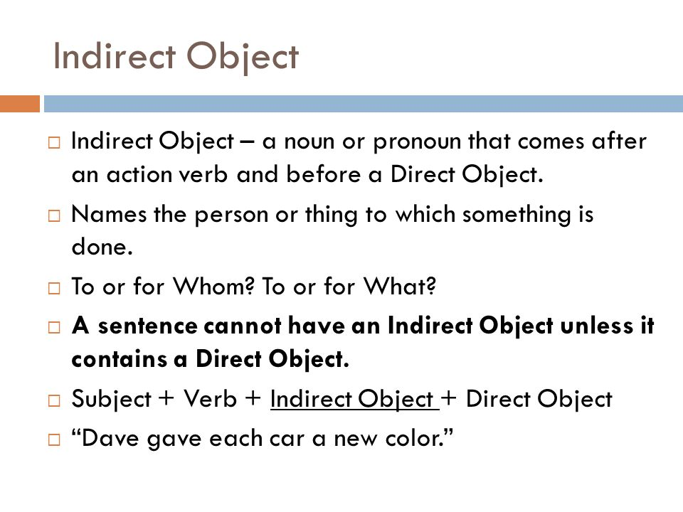 Indirect Object Indirect Object – a noun or pronoun that comes after an action verb and before a Direct Object.