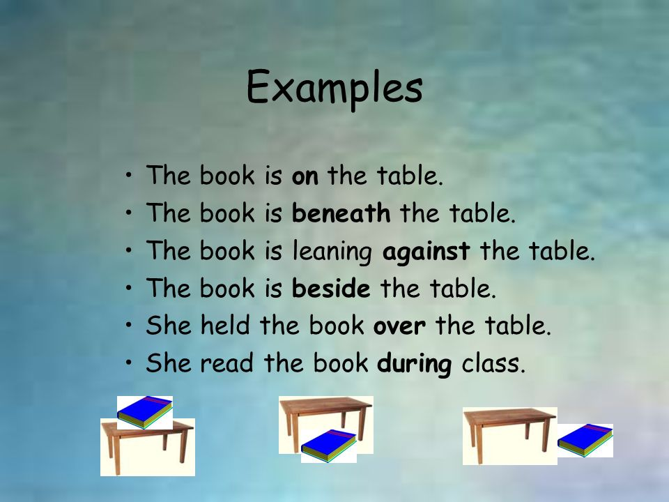 Examples The book is on the table. The book is beneath the table.