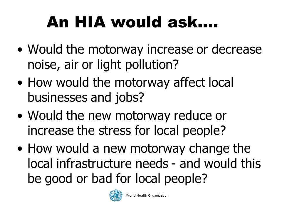 An HIA would ask…. Would the motorway increase or decrease noise, air or light pollution How would the motorway affect local businesses and jobs