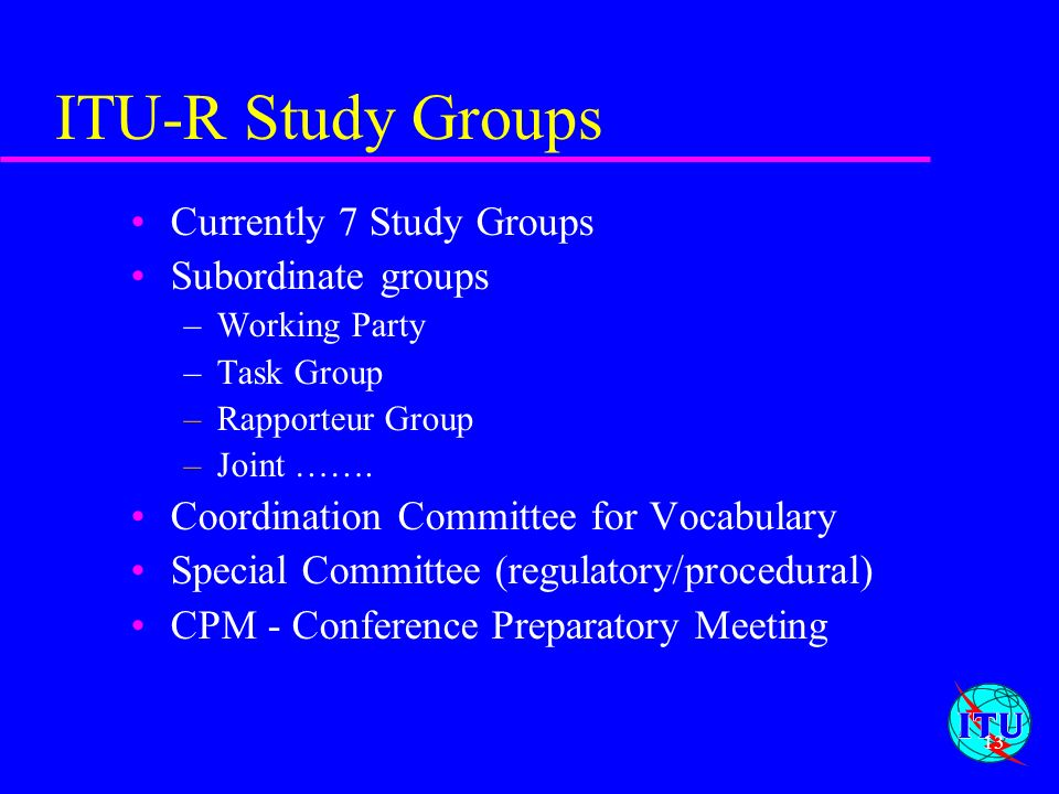 ITU-R Study Groups Currently 7 Study Groups Subordinate groups