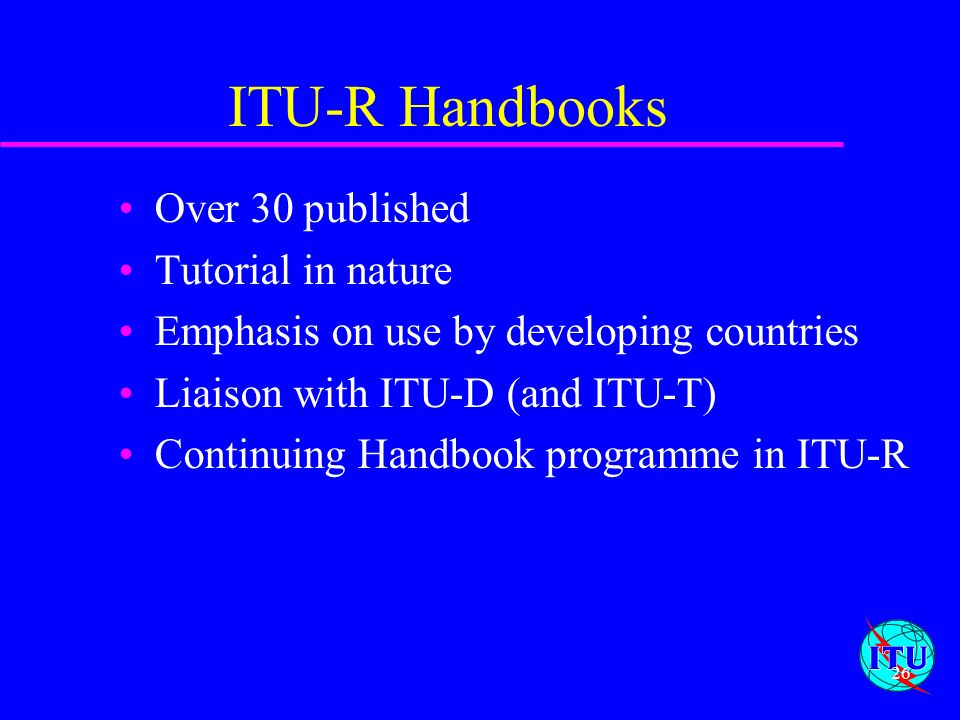 ITU-R Handbooks Over 30 published Tutorial in nature