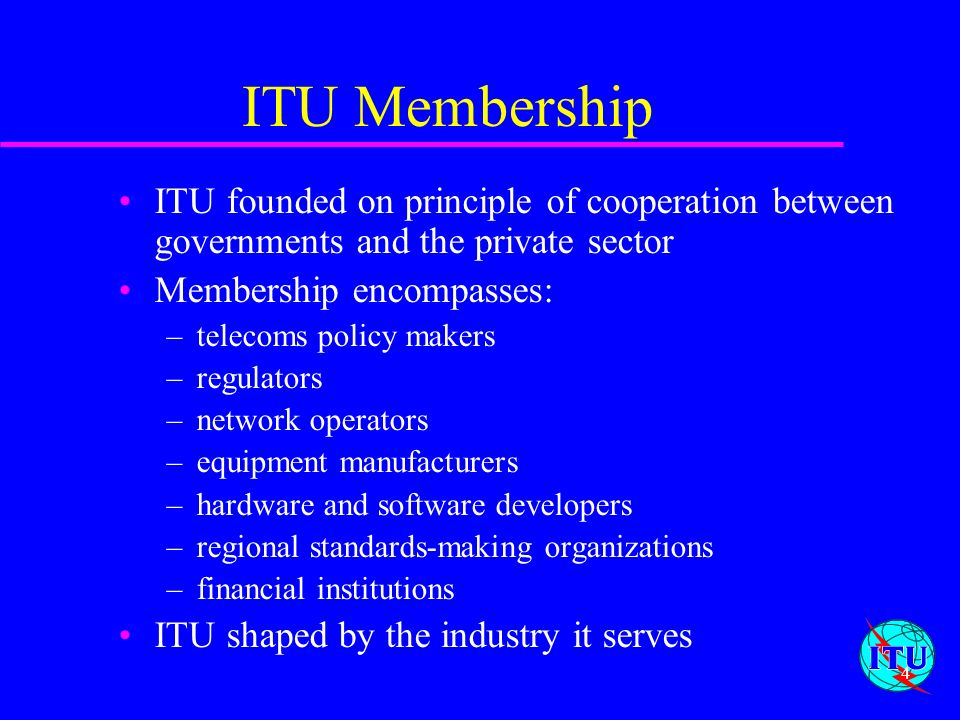 ITU Membership ITU founded on principle of cooperation between governments and the private sector. Membership encompasses: