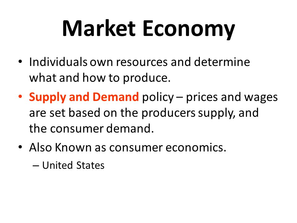 Market Economy Individuals own resources and determine what and how to produce.